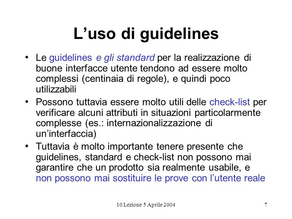 10 Lezione 5 Aprile 20047 Luso di guidelines Le guidelines e gli standard per la realizzazione di buone interfacce utente tendono ad essere molto comp