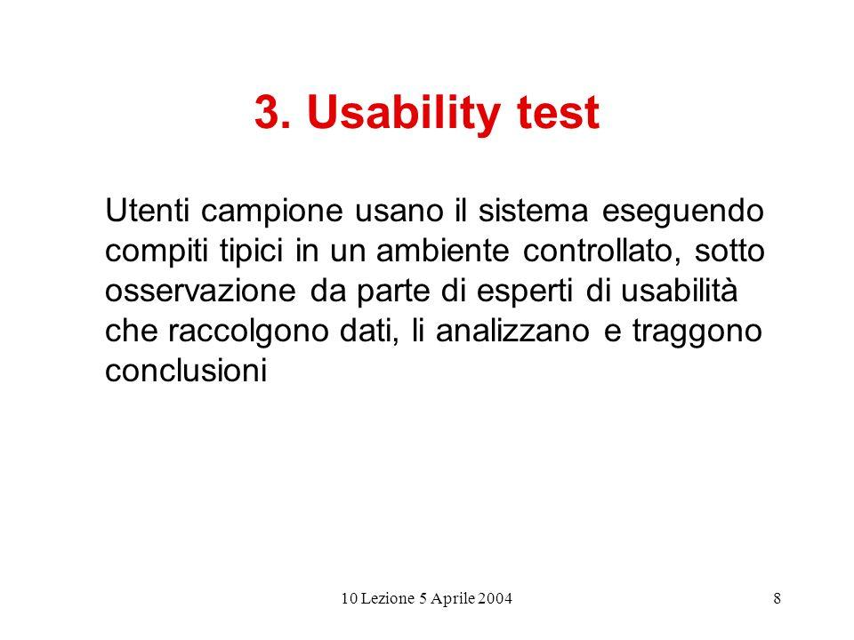 10 Lezione 5 Aprile 20048 3. Usability test Utenti campione usano il sistema eseguendo compiti tipici in un ambiente controllato, sotto osservazione d