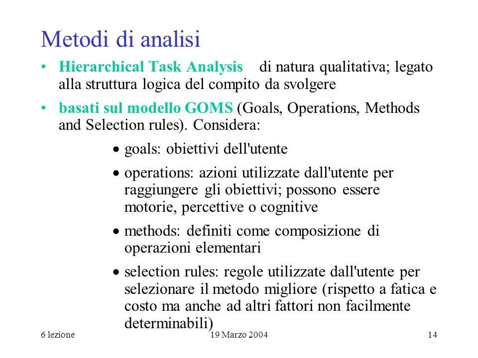 6 lezione19 Marzo 200414 Metodi di analisi Hierarchical Task Analysis di natura qualitativa; legato alla struttura logica del compito da svolgere basa