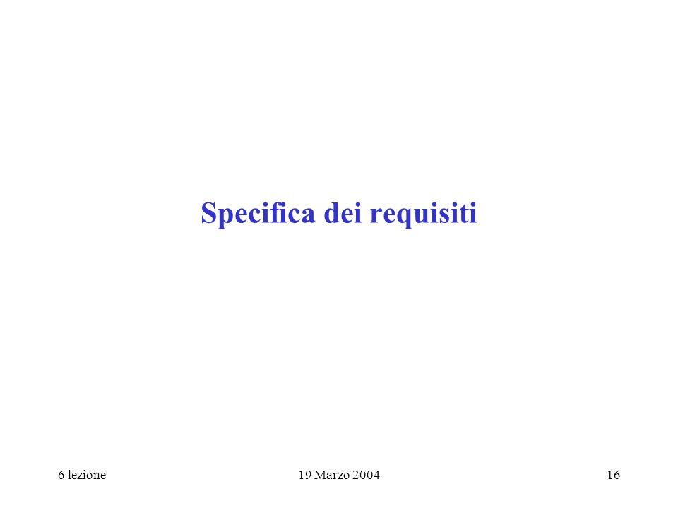 6 lezione19 Marzo 200416 Specifica dei requisiti