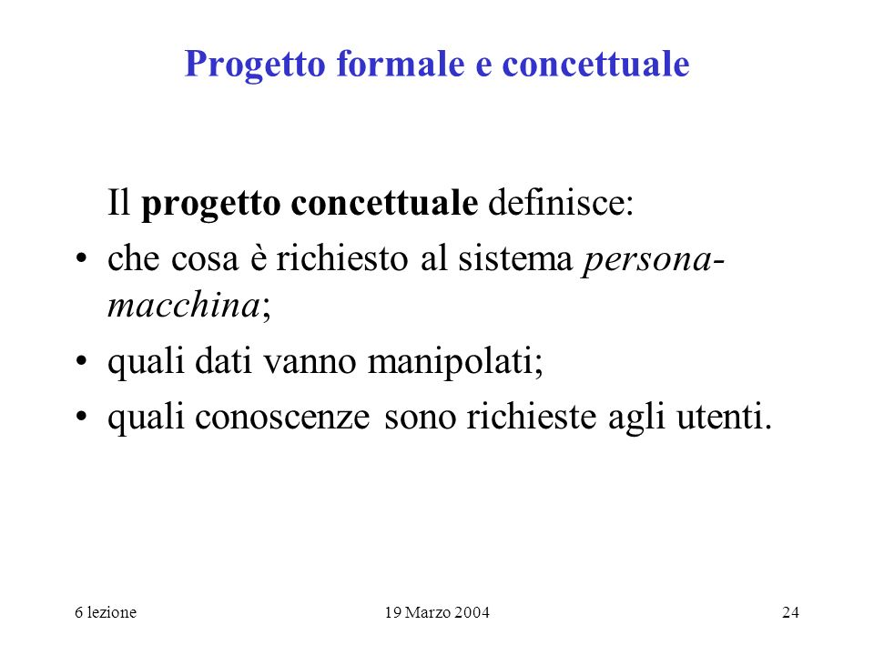 6 lezione19 Marzo 200424 Progetto formale e concettuale Il progetto concettuale definisce: che cosa è richiesto al sistema persona- macchina; quali da