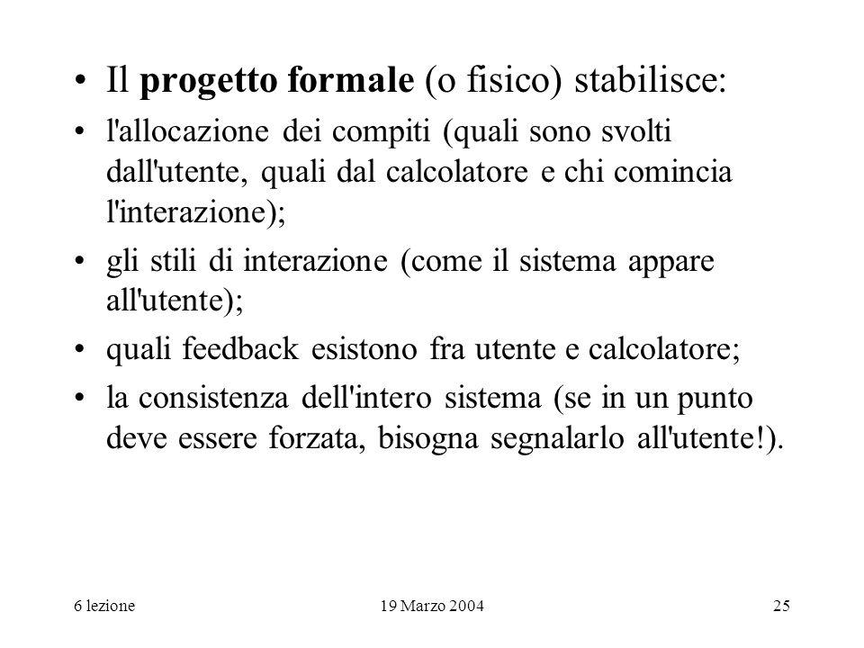 6 lezione19 Marzo 200425 Il progetto formale (o fisico) stabilisce: l'allocazione dei compiti (quali sono svolti dall'utente, quali dal calcolatore e