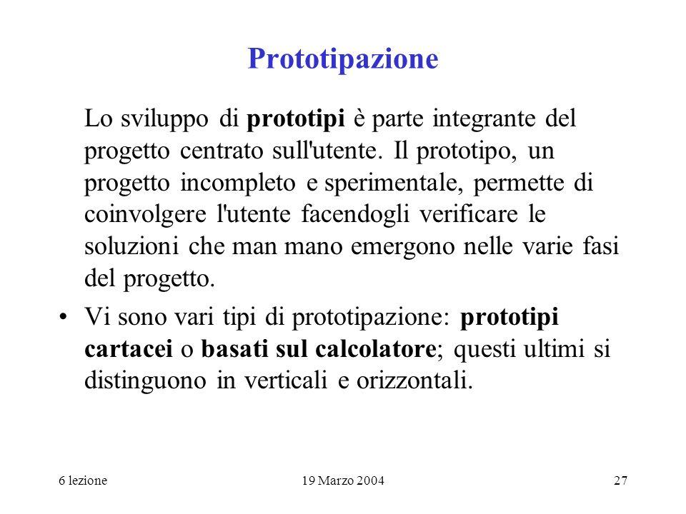 6 lezione19 Marzo 200427 Prototipazione Lo sviluppo di prototipi è parte integrante del progetto centrato sull'utente. Il prototipo, un progetto incom