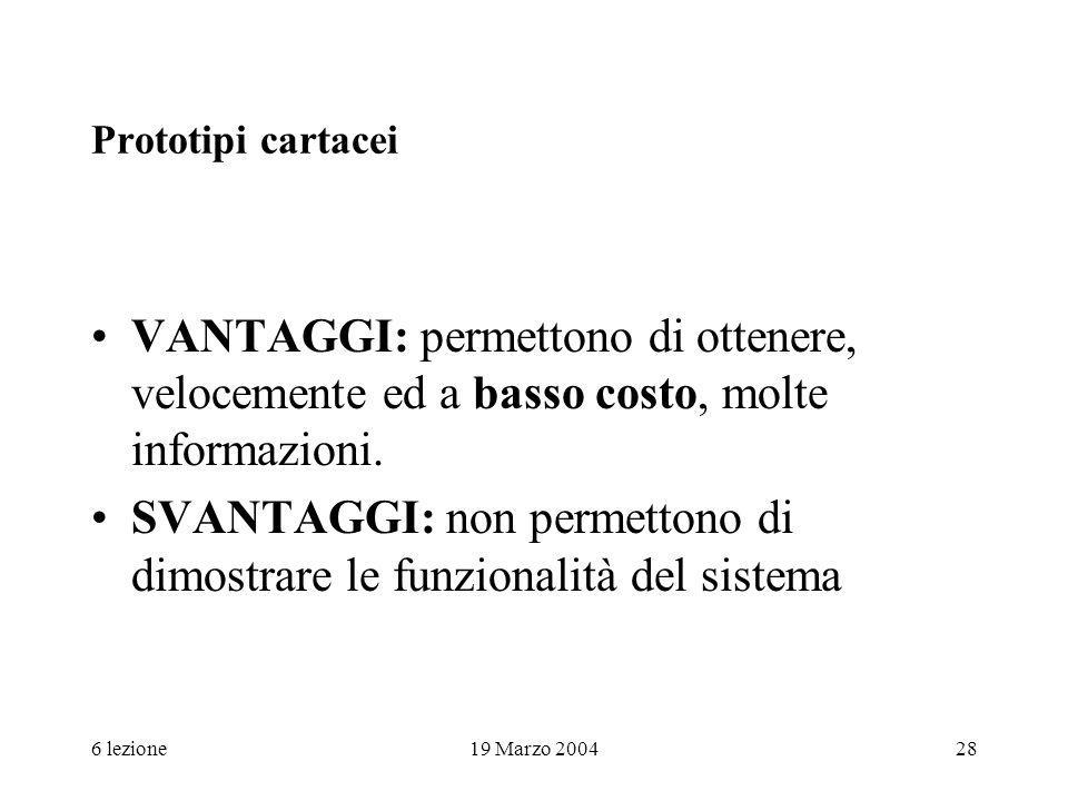 6 lezione19 Marzo 200428 Prototipi cartacei VANTAGGI: permettono di ottenere, velocemente ed a basso costo, molte informazioni. SVANTAGGI: non permett