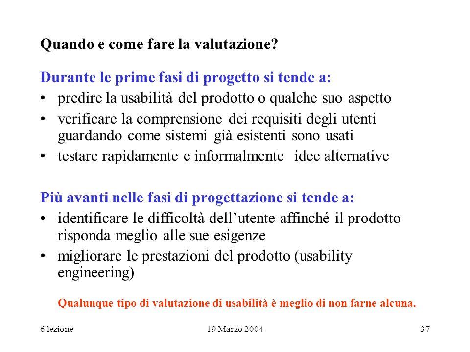6 lezione19 Marzo 200437 Quando e come fare la valutazione? Durante le prime fasi di progetto si tende a: predire la usabilità del prodotto o qualche