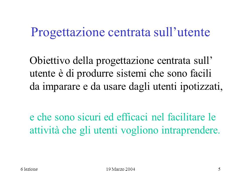 6 lezione19 Marzo 20045 Progettazione centrata sullutente Obiettivo della progettazione centrata sull utente è di produrre sistemi che sono facili da