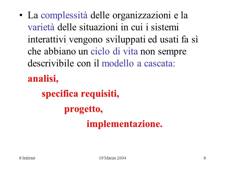6 lezione19 Marzo 20046 La complessità delle organizzazioni e la varietà delle situazioni in cui i sistemi interattivi vengono sviluppati ed usati fa