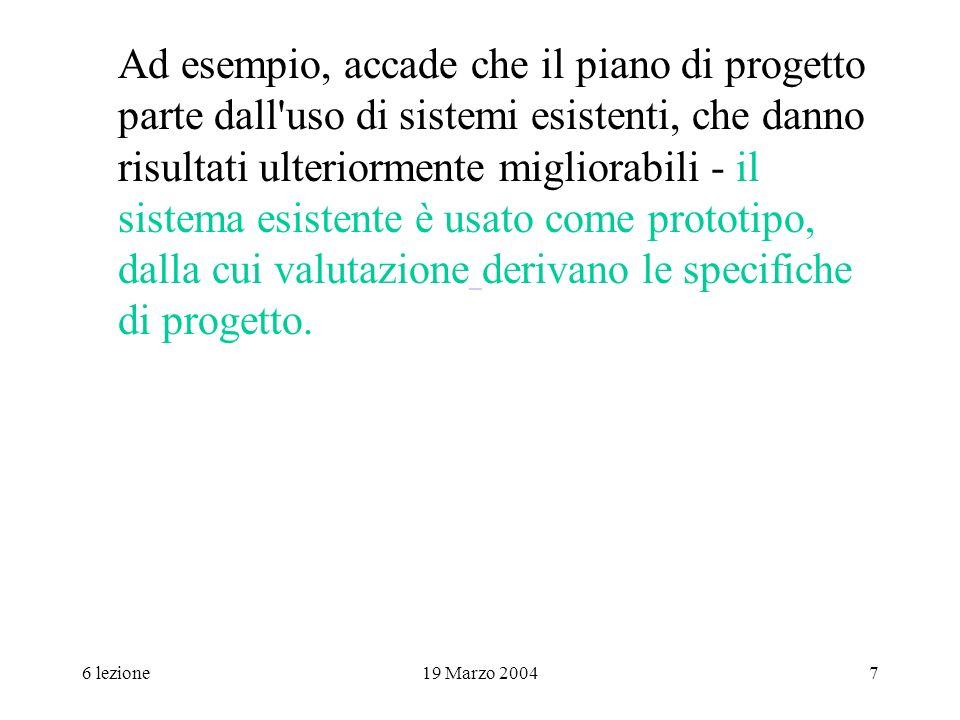 6 lezione19 Marzo 20047 Ad esempio, accade che il piano di progetto parte dall'uso di sistemi esistenti, che danno risultati ulteriormente migliorabil