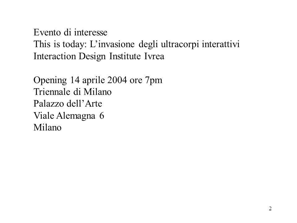 2 Evento di interesse This is today: Linvasione degli ultracorpi interattivi Interaction Design Institute Ivrea Opening 14 aprile 2004 ore 7pm Triennale di Milano Palazzo dellArte Viale Alemagna 6 Milano