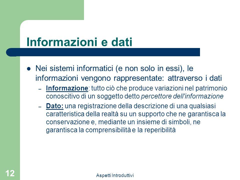 Aspetti Introduttivi 12 Informazioni e dati Nei sistemi informatici (e non solo in essi), le informazioni vengono rappresentate: attraverso i dati – I