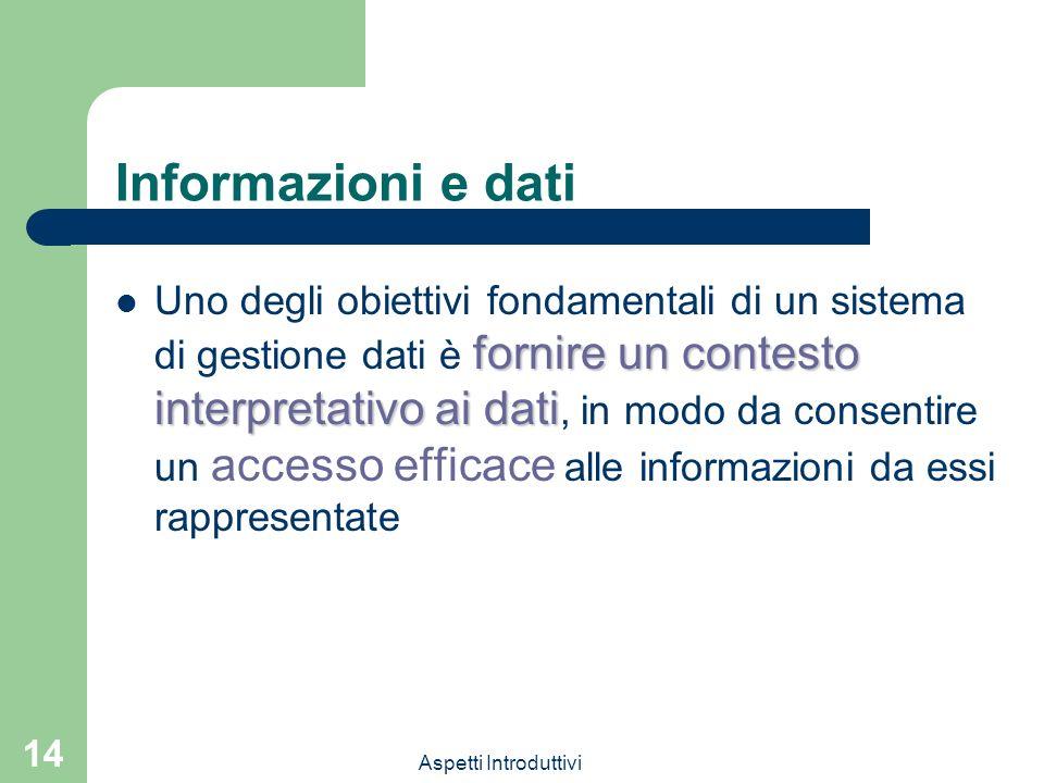 Aspetti Introduttivi 14 Informazioni e dati fornire un contesto interpretativo ai dati Uno degli obiettivi fondamentali di un sistema di gestione dati