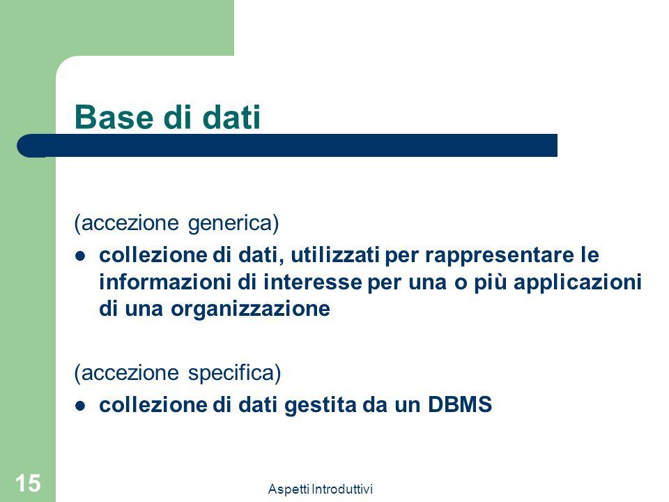 Aspetti Introduttivi 15 Base di dati (accezione generica) collezione di dati, utilizzati per rappresentare le informazioni di interesse per una o più