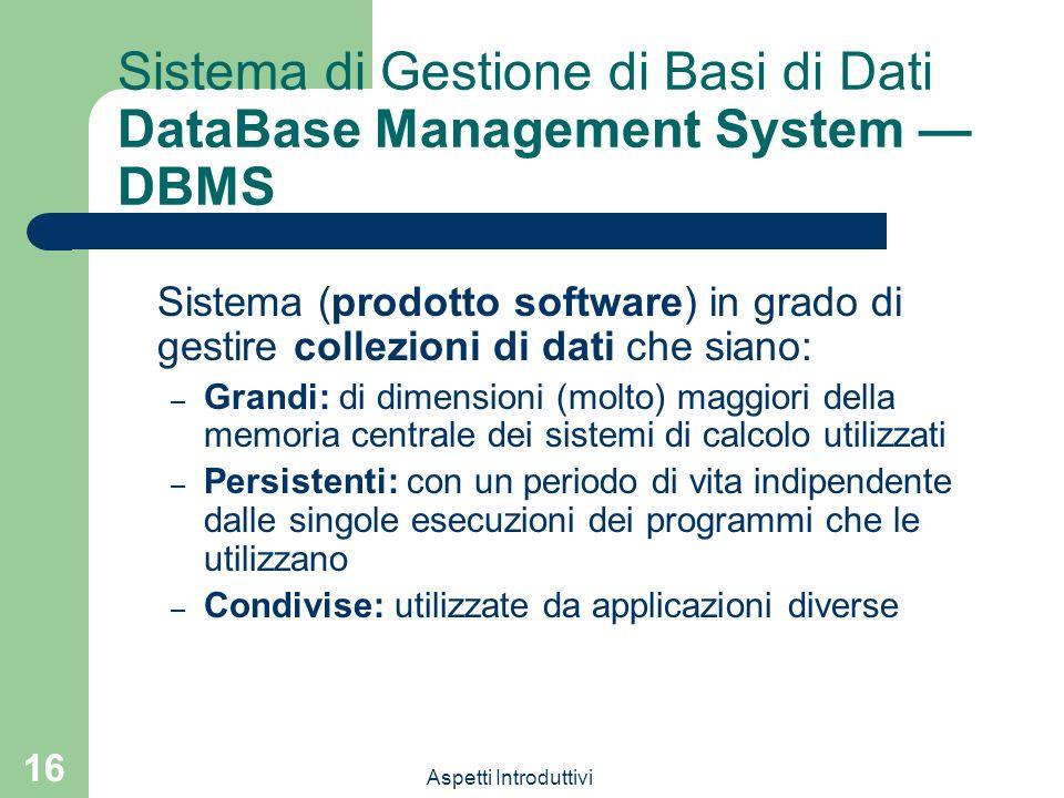 Aspetti Introduttivi 16 Sistema di Gestione di Basi di Dati DataBase Management System DBMS Sistema (prodotto software) in grado di gestire collezioni