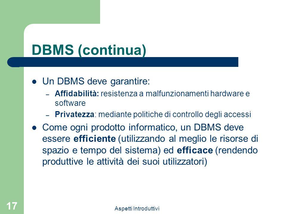 Aspetti Introduttivi 17 DBMS (continua) Un DBMS deve garantire: – Affidabilità: resistenza a malfunzionamenti hardware e software – Privatezza: median