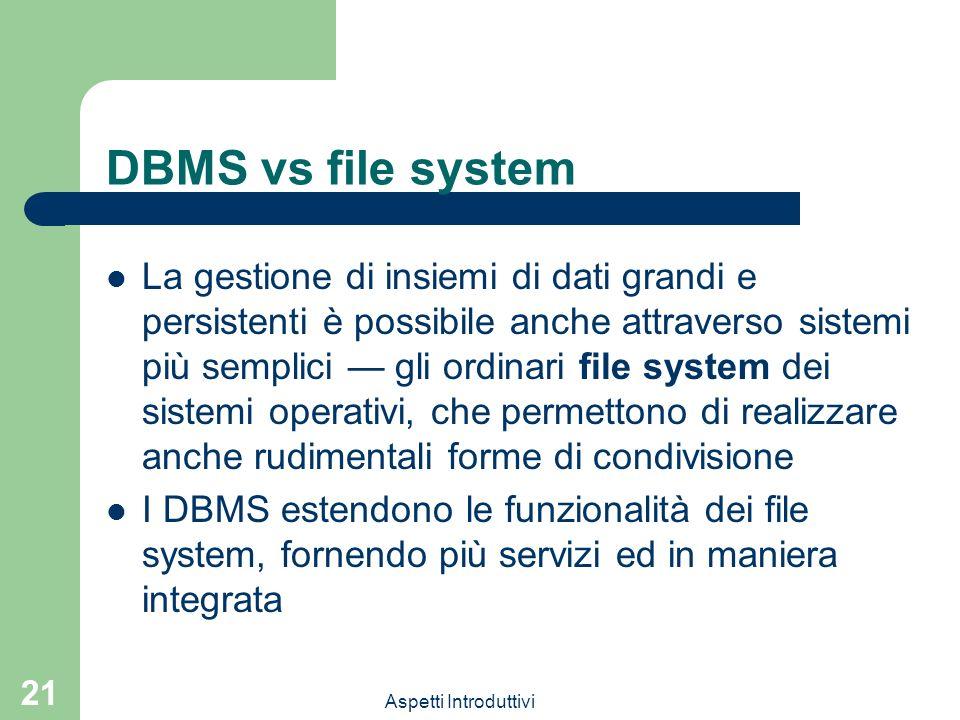 Aspetti Introduttivi 21 DBMS vs file system La gestione di insiemi di dati grandi e persistenti è possibile anche attraverso sistemi più semplici gli