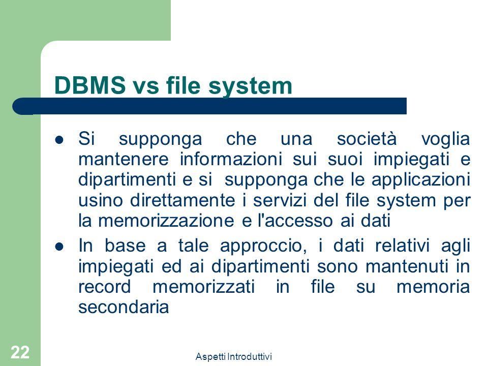 Aspetti Introduttivi 22 DBMS vs file system Si supponga che una società voglia mantenere informazioni sui suoi impiegati e dipartimenti e si supponga