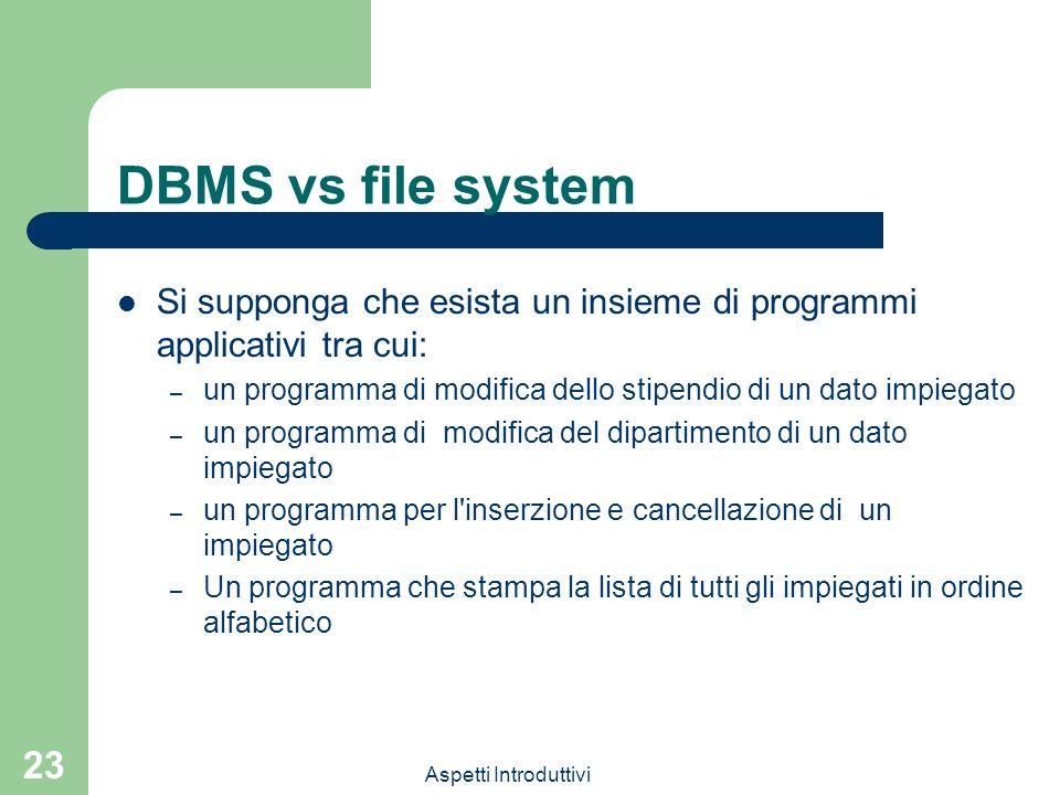 Aspetti Introduttivi 23 DBMS vs file system Si supponga che esista un insieme di programmi applicativi tra cui: – un programma di modifica dello stipe