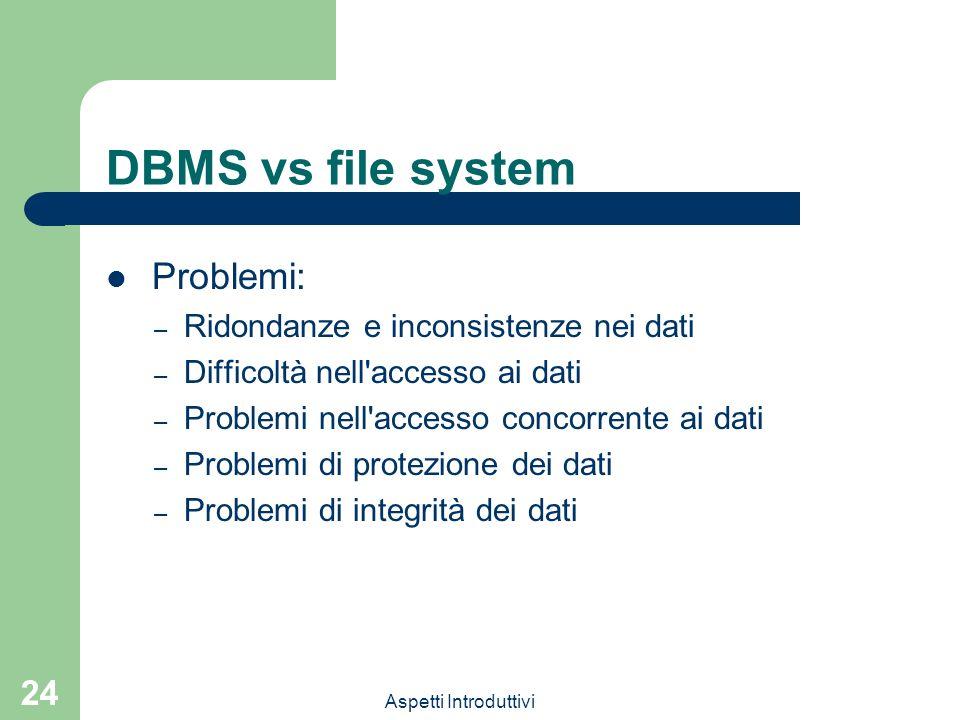 Aspetti Introduttivi 24 DBMS vs file system Problemi: – Ridondanze e inconsistenze nei dati – Difficoltà nell'accesso ai dati – Problemi nell'accesso