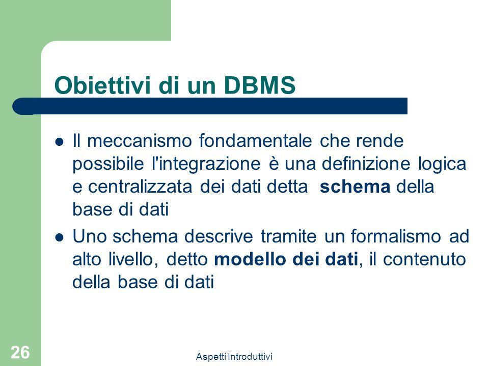 Aspetti Introduttivi 26 Obiettivi di un DBMS Il meccanismo fondamentale che rende possibile l'integrazione è una definizione logica e centralizzata de