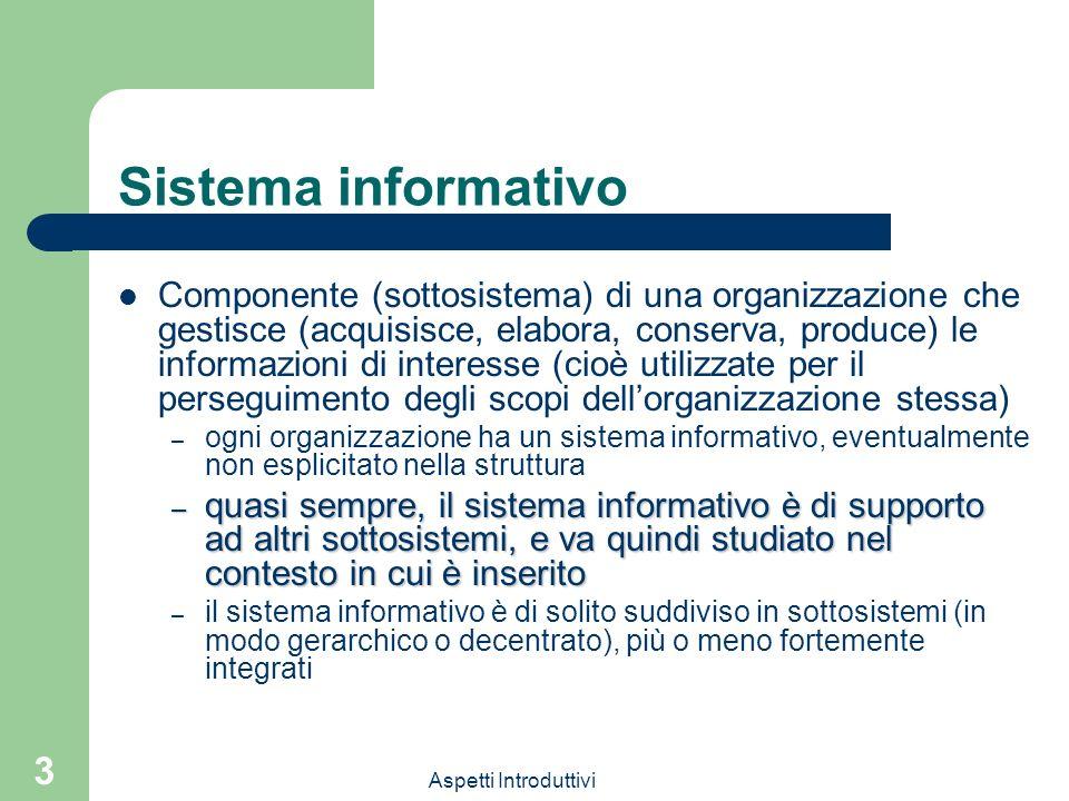 Aspetti Introduttivi 3 Sistema informativo Componente (sottosistema) di una organizzazione che gestisce (acquisisce, elabora, conserva, produce) le in