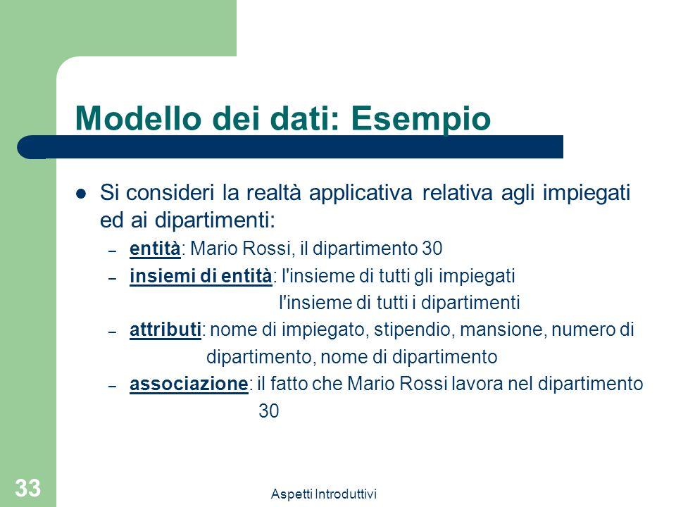 Aspetti Introduttivi 33 Modello dei dati: Esempio Si consideri la realtà applicativa relativa agli impiegati ed ai dipartimenti: – entità: Mario Rossi