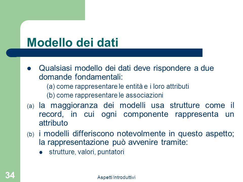 Aspetti Introduttivi 34 Modello dei dati Qualsiasi modello dei dati deve rispondere a due domande fondamentali: (a) come rappresentare le entità e i l