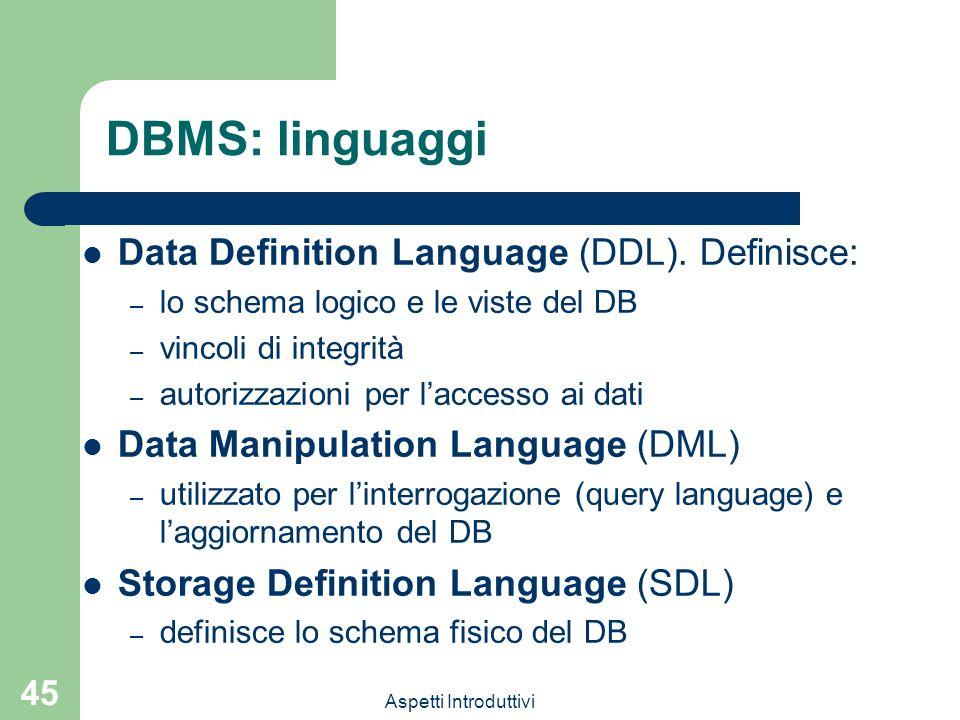 Aspetti Introduttivi 45 DBMS: linguaggi Data Definition Language (DDL). Definisce: – lo schema logico e le viste del DB – vincoli di integrità – autor