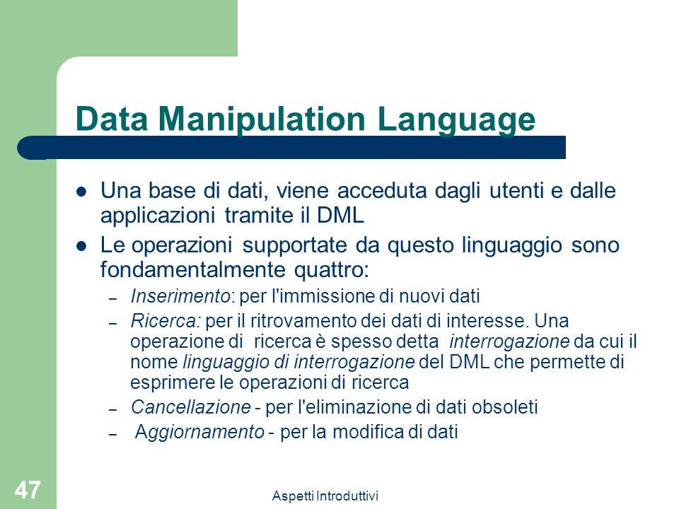 Aspetti Introduttivi 47 Data Manipulation Language Una base di dati, viene acceduta dagli utenti e dalle applicazioni tramite il DML Le operazioni sup