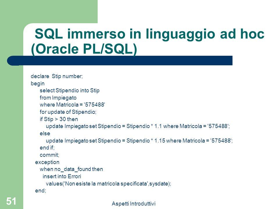 Aspetti Introduttivi 51 SQL immerso in linguaggio ad hoc (Oracle PL/SQL) declare Stip number; begin select Stipendio into Stip from Impiegato where Ma