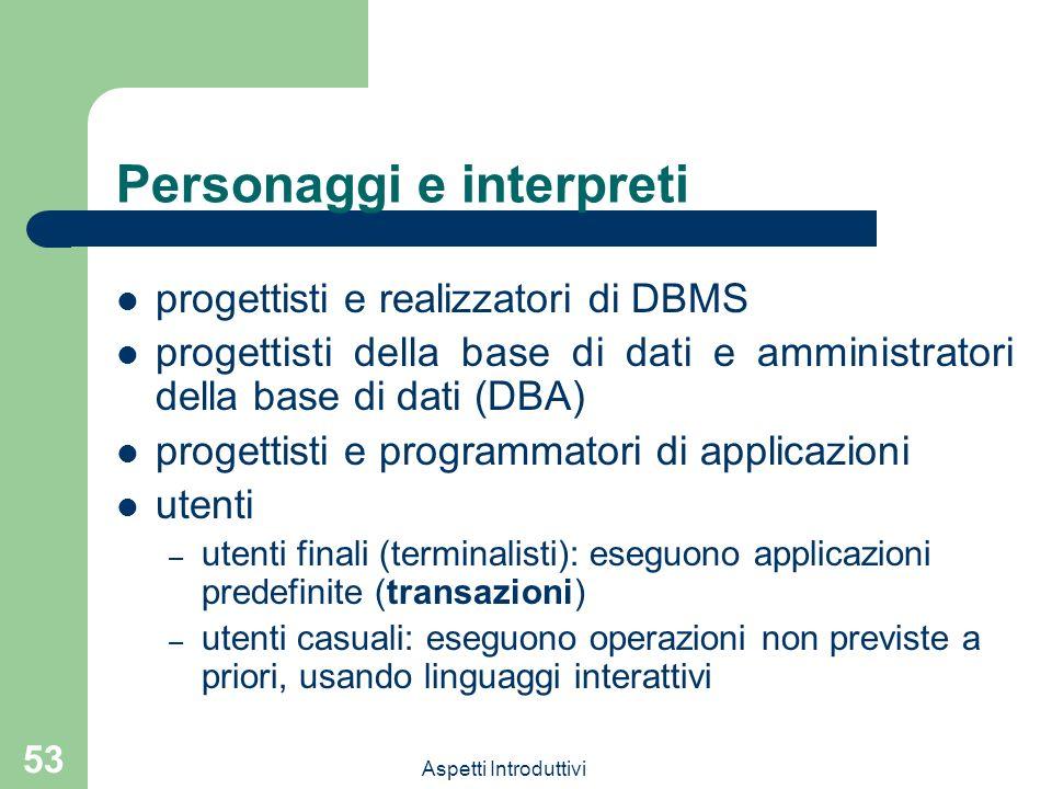 Aspetti Introduttivi 53 Personaggi e interpreti progettisti e realizzatori di DBMS progettisti della base di dati e amministratori della base di dati