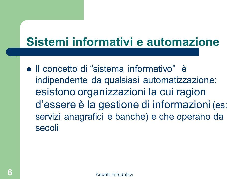 Aspetti Introduttivi 6 Sistemi informativi e automazione Il concetto di sistema informativo è indipendente da qualsiasi automatizzazione: esistono org