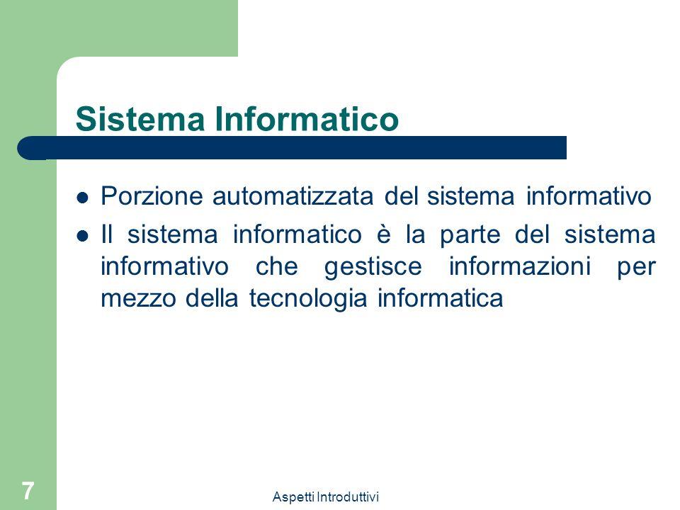 Aspetti Introduttivi 7 Sistema Informatico Porzione automatizzata del sistema informativo Il sistema informatico è la parte del sistema informativo ch