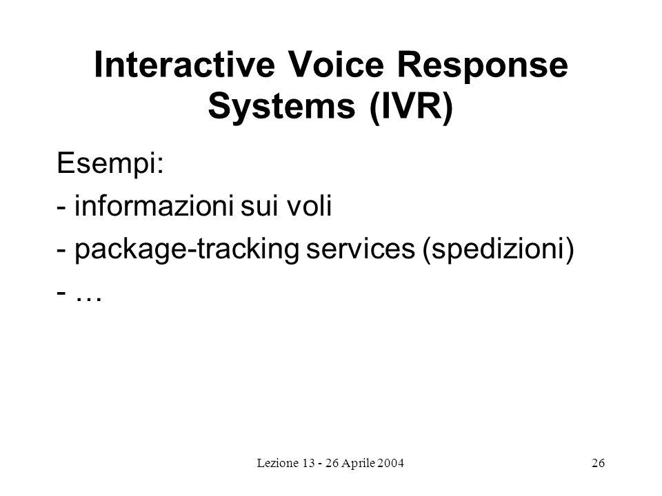 Lezione 13 - 26 Aprile 200426 Interactive Voice Response Systems (IVR) Esempi: - informazioni sui voli - package-tracking services (spedizioni) - …