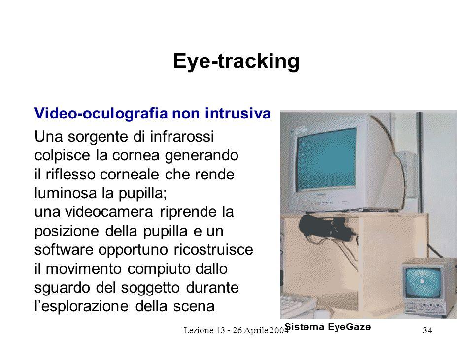 Lezione 13 - 26 Aprile 200434 Eye-tracking Video-oculografia non intrusiva Una sorgente di infrarossi colpisce la cornea generando il riflesso corneale che rende luminosa la pupilla; una videocamera riprende la posizione della pupilla e un software opportuno ricostruisce il movimento compiuto dallo sguardo del soggetto durante lesplorazione della scena Sistema EyeGaze