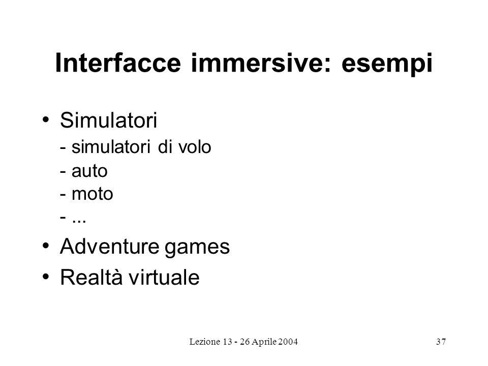 Lezione 13 - 26 Aprile 200437 Interfacce immersive: esempi Simulatori - simulatori di volo - auto - moto -...