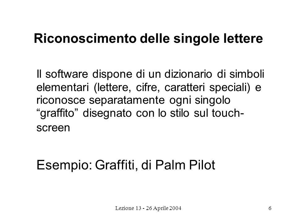 Lezione 13 - 26 Aprile 20046 Riconoscimento delle singole lettere Il software dispone di un dizionario di simboli elementari (lettere, cifre, caratteri speciali) e riconosce separatamente ogni singolo graffito disegnato con lo stilo sul touch- screen Esempio: Graffiti, di Palm Pilot