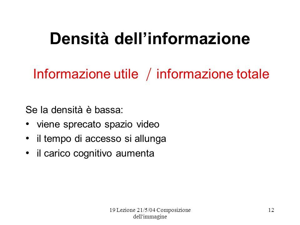 19 Lezione 21/5/04 Composizione dell immagine 12 Densità dellinformazione Informazione utile informazione totale Se la densità è bassa: viene sprecato spazio video il tempo di accesso si allunga il carico cognitivo aumenta /