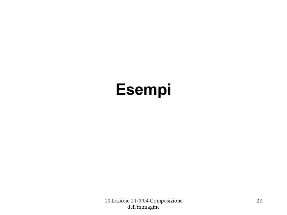 19 Lezione 21/5/04 Composizione dell immagine 28 Esempi