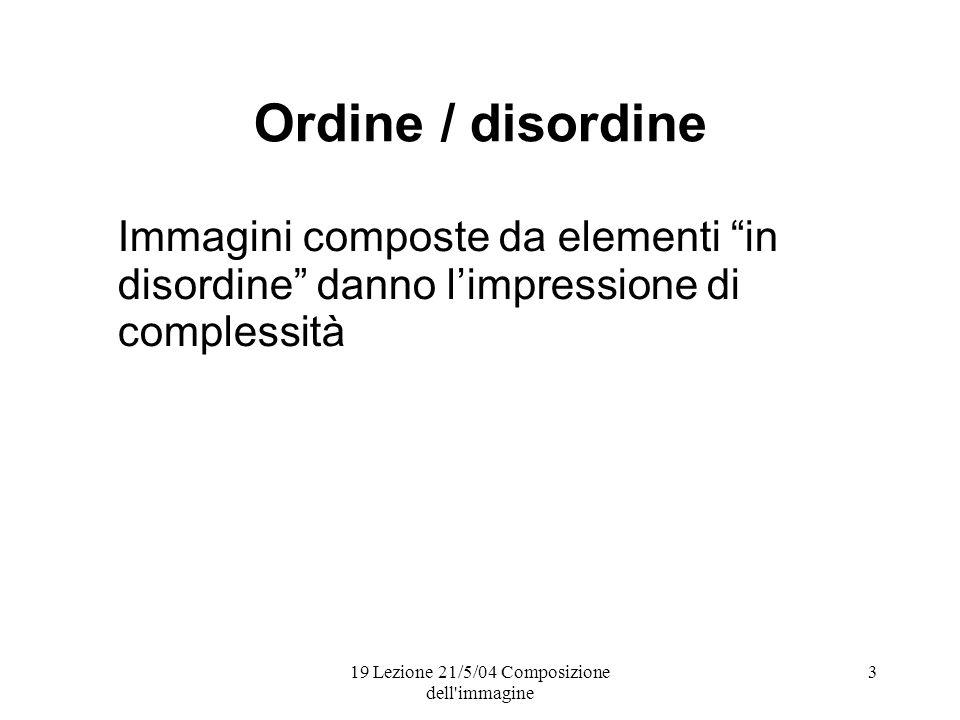 19 Lezione 21/5/04 Composizione dell immagine 3 Ordine / disordine Immagini composte da elementi in disordine danno limpressione di complessità