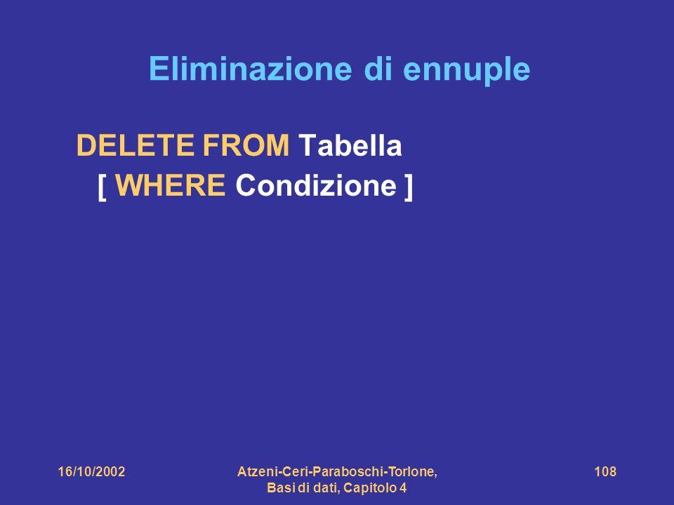 16/10/2002Atzeni-Ceri-Paraboschi-Torlone, Basi di dati, Capitolo 4 108 Eliminazione di ennuple DELETE FROM Tabella [ WHERE Condizione ]