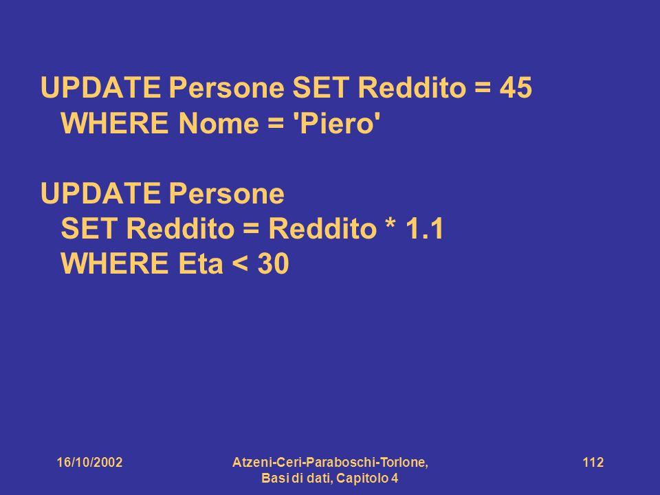 16/10/2002Atzeni-Ceri-Paraboschi-Torlone, Basi di dati, Capitolo 4 112 UPDATE Persone SET Reddito = 45 WHERE Nome = Piero UPDATE Persone SET Reddito = Reddito * 1.1 WHERE Eta < 30