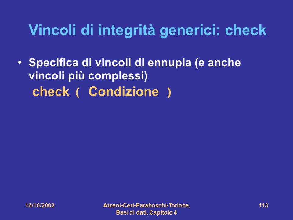 16/10/2002Atzeni-Ceri-Paraboschi-Torlone, Basi di dati, Capitolo 4 113 Vincoli di integrità generici: check Specifica di vincoli di ennupla (e anche vincoli più complessi) check ( Condizione )