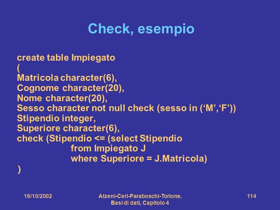 16/10/2002Atzeni-Ceri-Paraboschi-Torlone, Basi di dati, Capitolo 4 114 Check, esempio create table Impiegato ( Matricola character(6), Cognome character(20), Nome character(20), Sesso character not null check (sesso in (M,F)) Stipendio integer, Superiore character(6), check (Stipendio <= (select Stipendio from Impiegato J where Superiore = J.Matricola) )