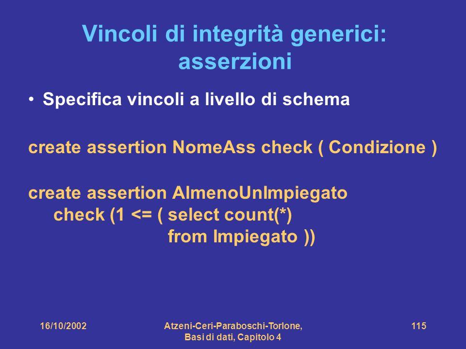 16/10/2002Atzeni-Ceri-Paraboschi-Torlone, Basi di dati, Capitolo 4 115 Vincoli di integrità generici: asserzioni Specifica vincoli a livello di schema create assertion NomeAss check ( Condizione ) create assertion AlmenoUnImpiegato check (1 <= (select count(*) from Impiegato ))