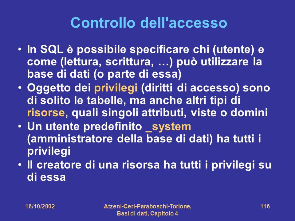 16/10/2002Atzeni-Ceri-Paraboschi-Torlone, Basi di dati, Capitolo 4 116 Controllo dell accesso In SQL è possibile specificare chi (utente) e come (lettura, scrittura, …) può utilizzare la base di dati (o parte di essa) Oggetto dei privilegi (diritti di accesso) sono di solito le tabelle, ma anche altri tipi di risorse, quali singoli attributi, viste o domini Un utente predefinito _system (amministratore della base di dati) ha tutti i privilegi Il creatore di una risorsa ha tutti i privilegi su di essa