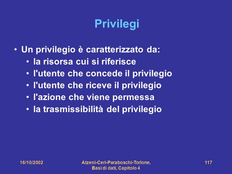 16/10/2002Atzeni-Ceri-Paraboschi-Torlone, Basi di dati, Capitolo 4 117 Privilegi Un privilegio è caratterizzato da: la risorsa cui si riferisce l utente che concede il privilegio l utente che riceve il privilegio l azione che viene permessa la trasmissibilità del privilegio