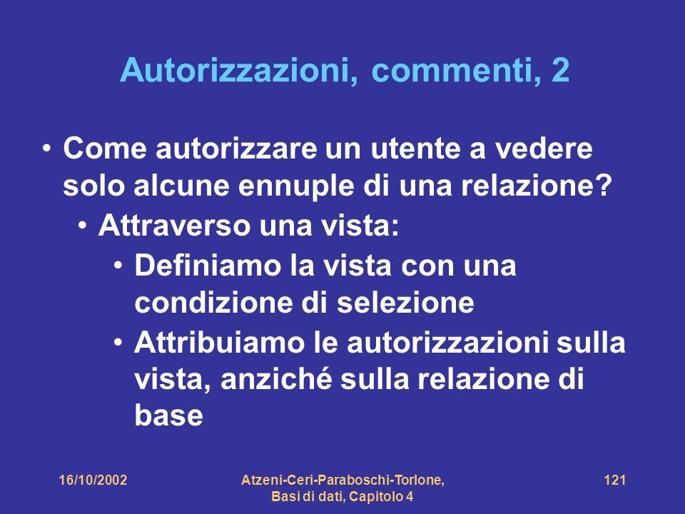 16/10/2002Atzeni-Ceri-Paraboschi-Torlone, Basi di dati, Capitolo 4 121 Autorizzazioni, commenti, 2 Come autorizzare un utente a vedere solo alcune ennuple di una relazione.