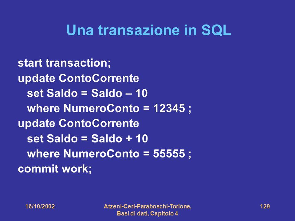 16/10/2002Atzeni-Ceri-Paraboschi-Torlone, Basi di dati, Capitolo 4 129 Una transazione in SQL start transaction; update ContoCorrente set Saldo = Saldo – 10 where NumeroConto = 12345 ; update ContoCorrente set Saldo = Saldo + 10 where NumeroConto = 55555 ; commit work;