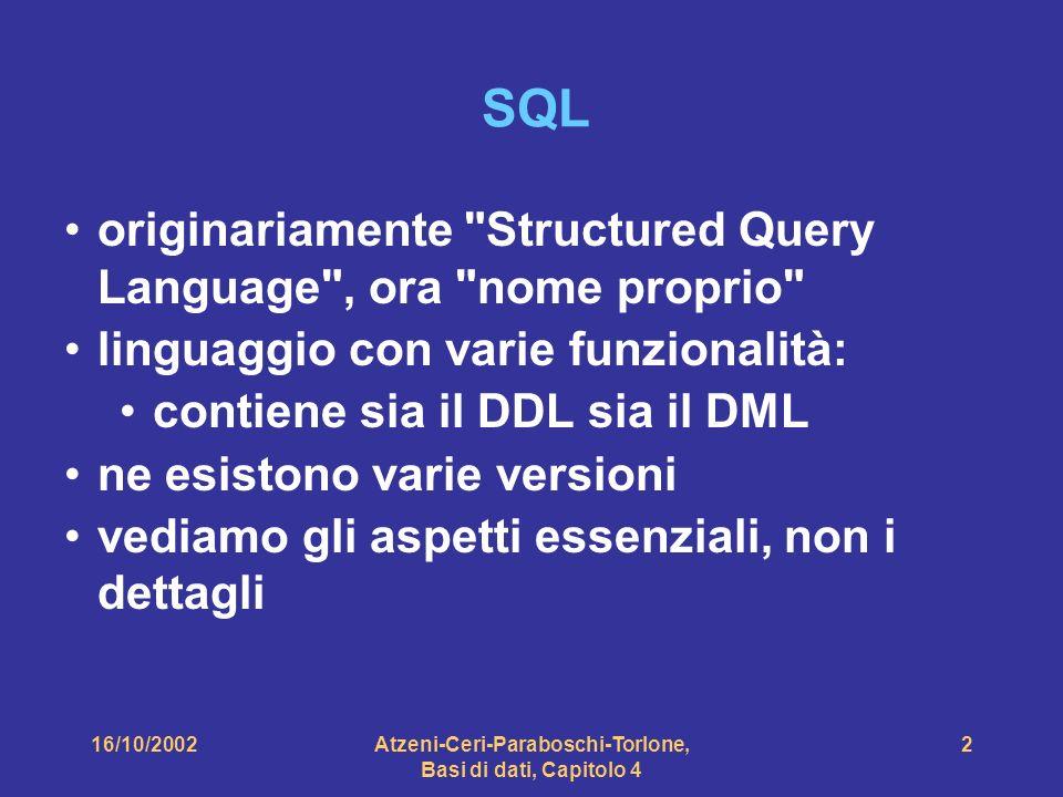 Atzeni-Ceri-Paraboschi-Torlone, Basi di dati, Capitolo 4 2 SQL originariamente Structured Query Language , ora nome proprio linguaggio con varie funzionalità: contiene sia il DDL sia il DML ne esistono varie versioni vediamo gli aspetti essenziali, non i dettagli
