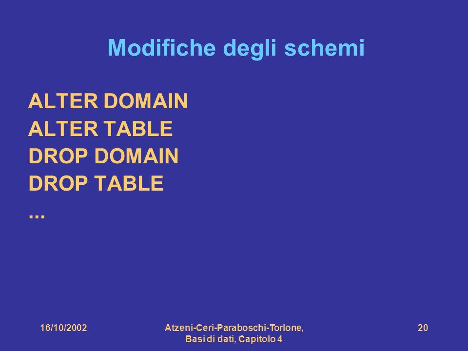 16/10/2002Atzeni-Ceri-Paraboschi-Torlone, Basi di dati, Capitolo 4 20 Modifiche degli schemi ALTER DOMAIN ALTER TABLE DROP DOMAIN DROP TABLE...